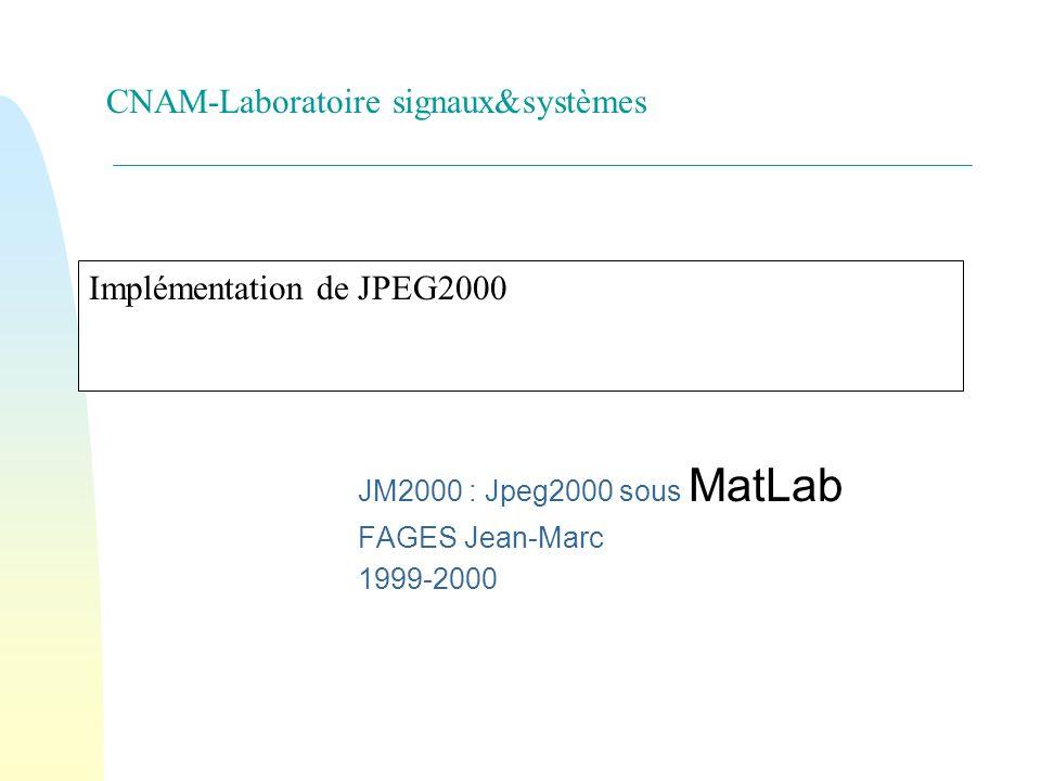 CNAM-Laboratoire signaux&systèmes Implémentation de JPEG2000 JM2000 : Jpeg2000 sous MatLab FAGES Jean-Marc 1999-2000