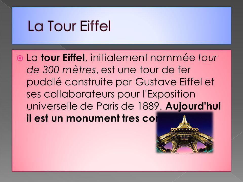La tour Eiffel, initialement nommée tour de 300 mètres, est une tour de fer puddlé construite par Gustave Eiffel et ses collaborateurs pour l'Expositi