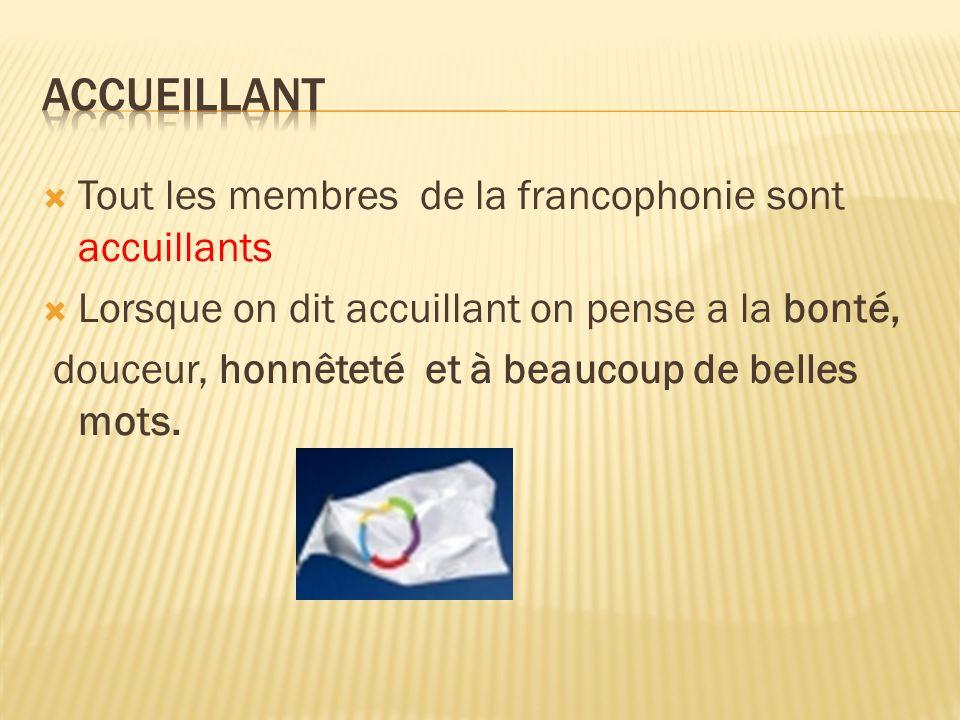Tout les membres de la francophonie sont accuillants Lorsque on dit accuillant on pense a la bonté, douceur, honnêteté et à beaucoup de belles mots.