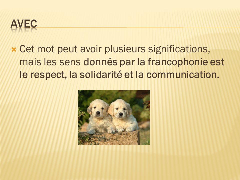 Cet mot peut avoir plusieurs significations, mais les sens donnés par la francophonie est le respect, la solidarité et la communication.