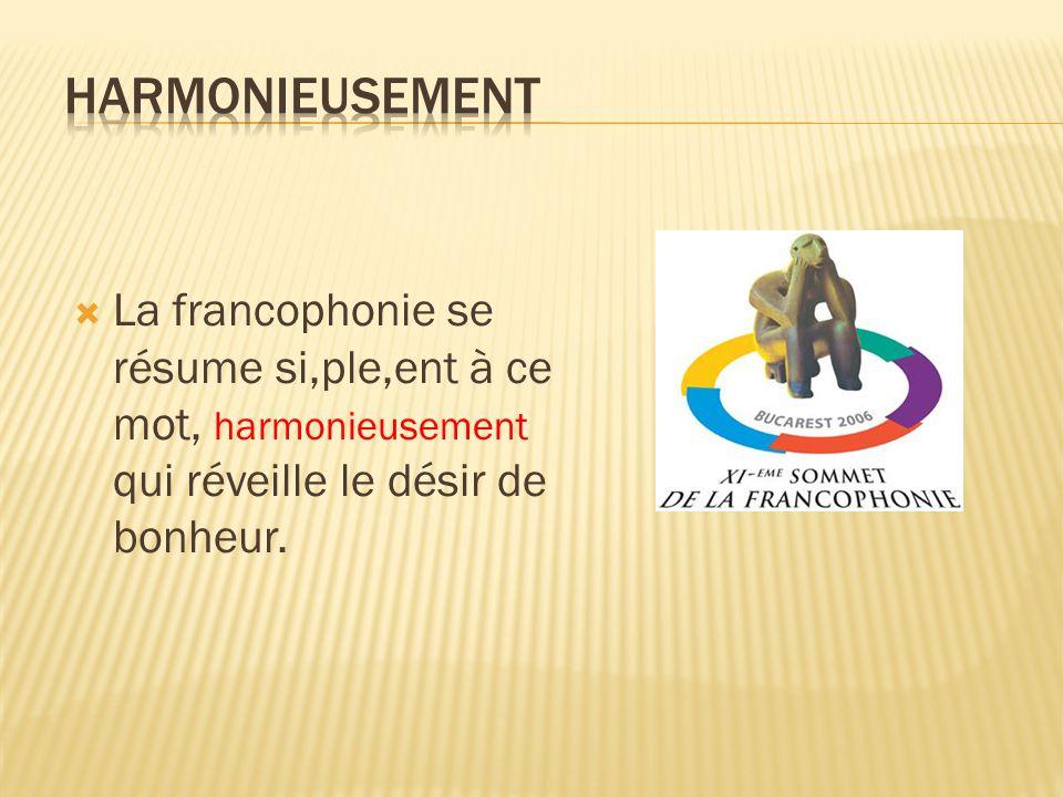 La francophonie se résume si,ple,ent à ce mot, harmonieusement qui réveille le désir de bonheur.