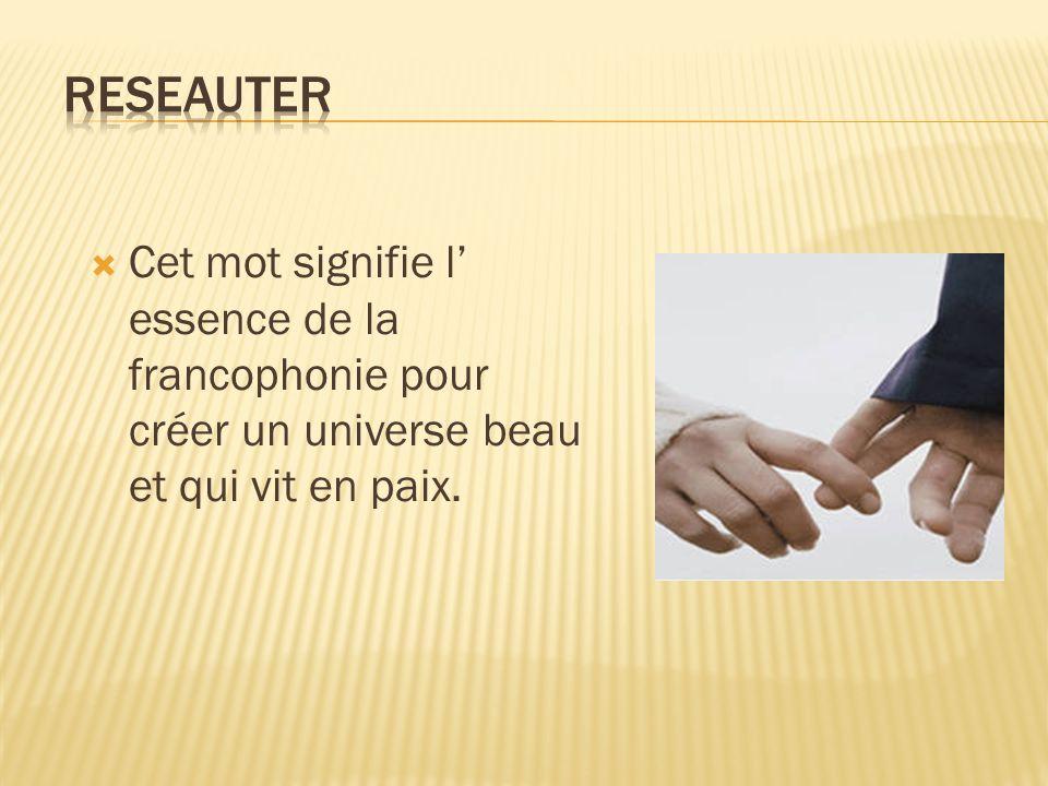 Cet mot signifie l essence de la francophonie pour créer un universe beau et qui vit en paix.
