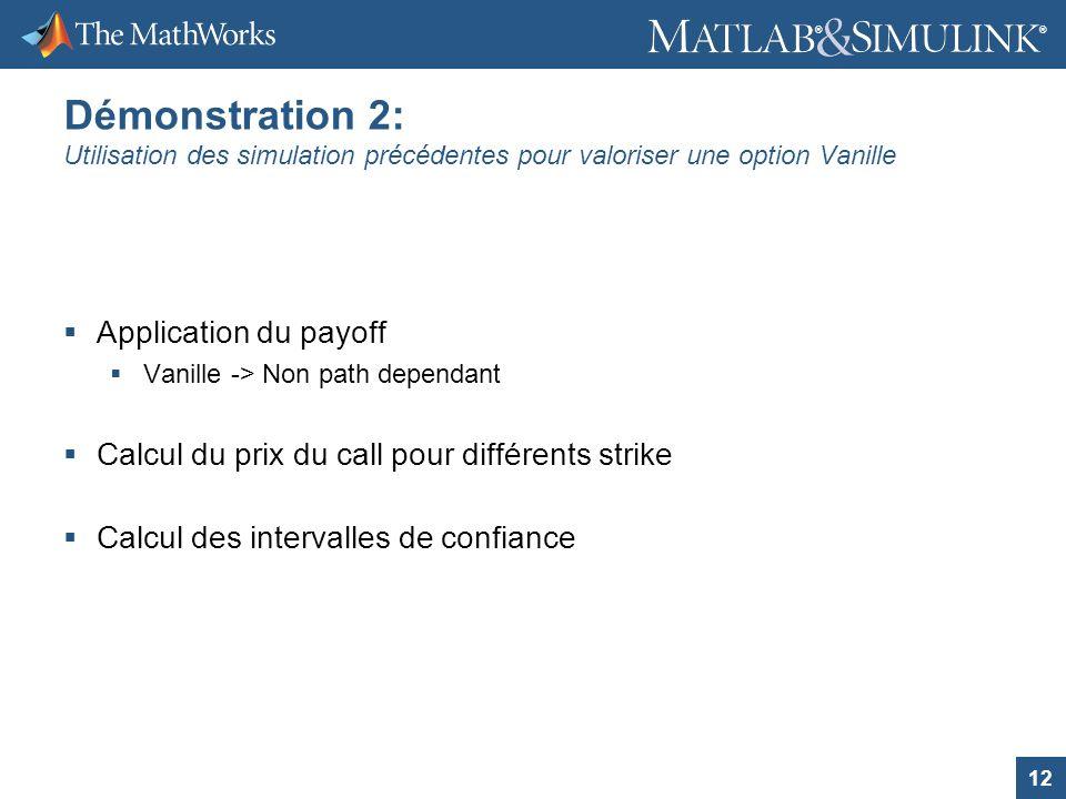 12 ® ® Démonstration 2: Utilisation des simulation précédentes pour valoriser une option Vanille Application du payoff Vanille -> Non path dependant C