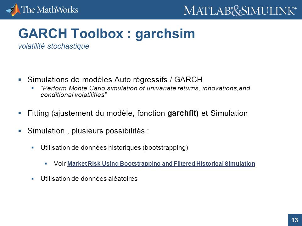 13 ® ® GARCH Toolbox : garchsim volatilité stochastique Simulations de modèles Auto régressifs / GARCH Perform Monte Carlo simulation of univariate re