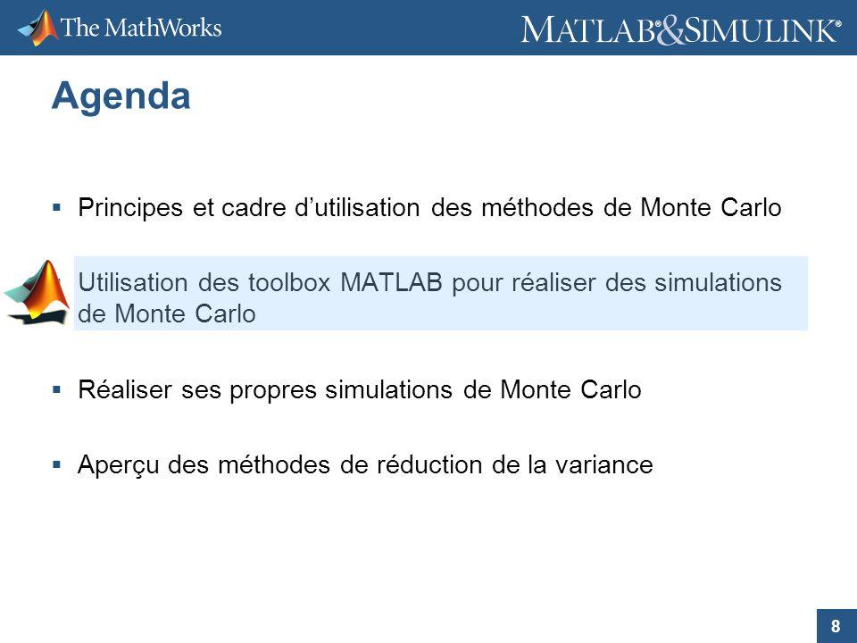8 ® ® Agenda Principes et cadre dutilisation des méthodes de Monte Carlo Utilisation des toolbox MATLAB pour réaliser des simulations de Monte Carlo R