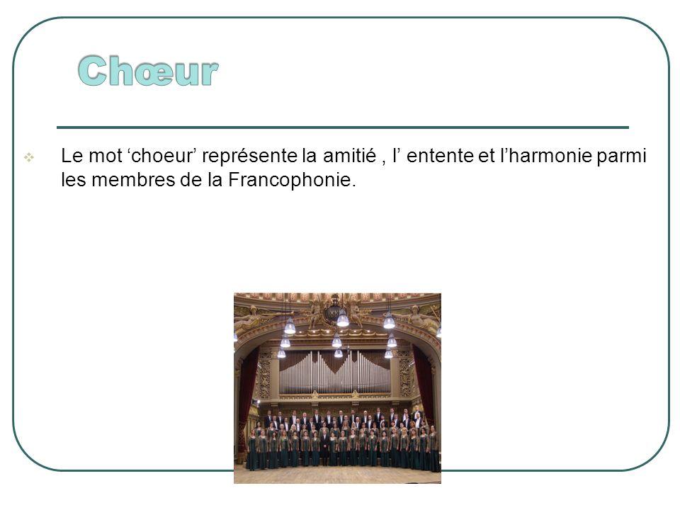 Le mot choeur représente la amitié, l entente et lharmonie parmi les membres de la Francophonie.