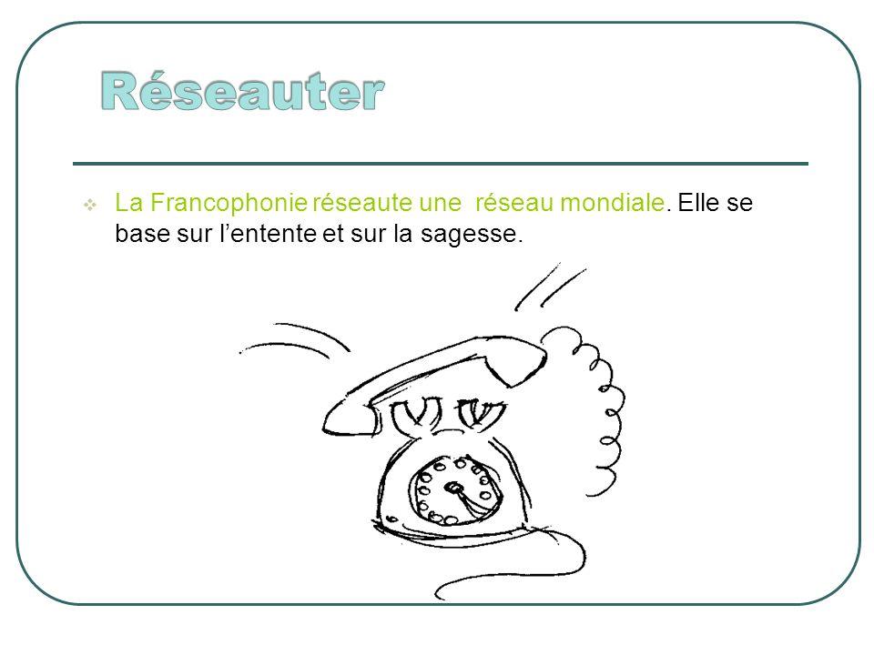 La Francophonie réseaute une réseau mondiale. Elle se base sur lentente et sur la sagesse.