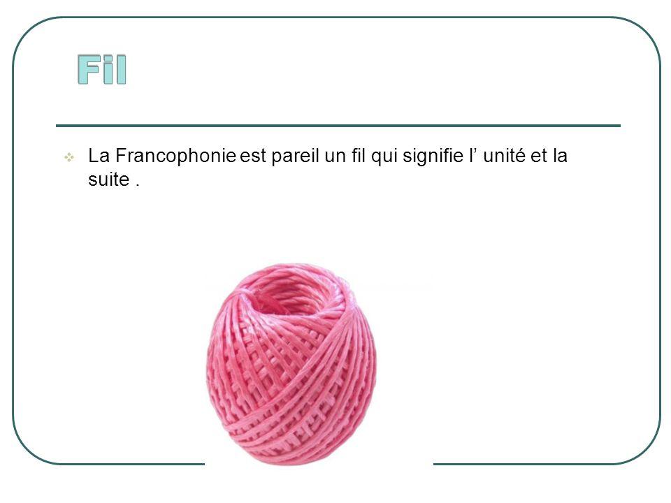 La Francophonie est pareil un fil qui signifie l unité et la suite.