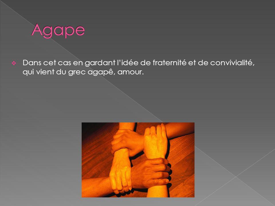 Dans cet cas en gardant lidée de fraternité et de convivialité, qui vient du grec agapê, amour.