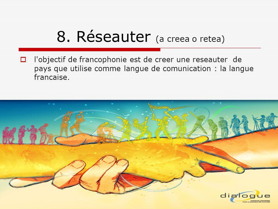 8. Réseauter (a creea o retea) l'objectif de francophonie est de creer une reseauter de pays que utilise comme langue de comunication : la langue fran