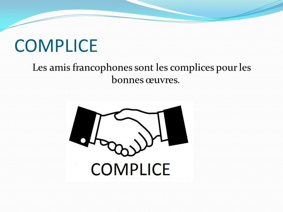 COMPLICE Les amis francophones sont les complices pour les bonnes œuvres.