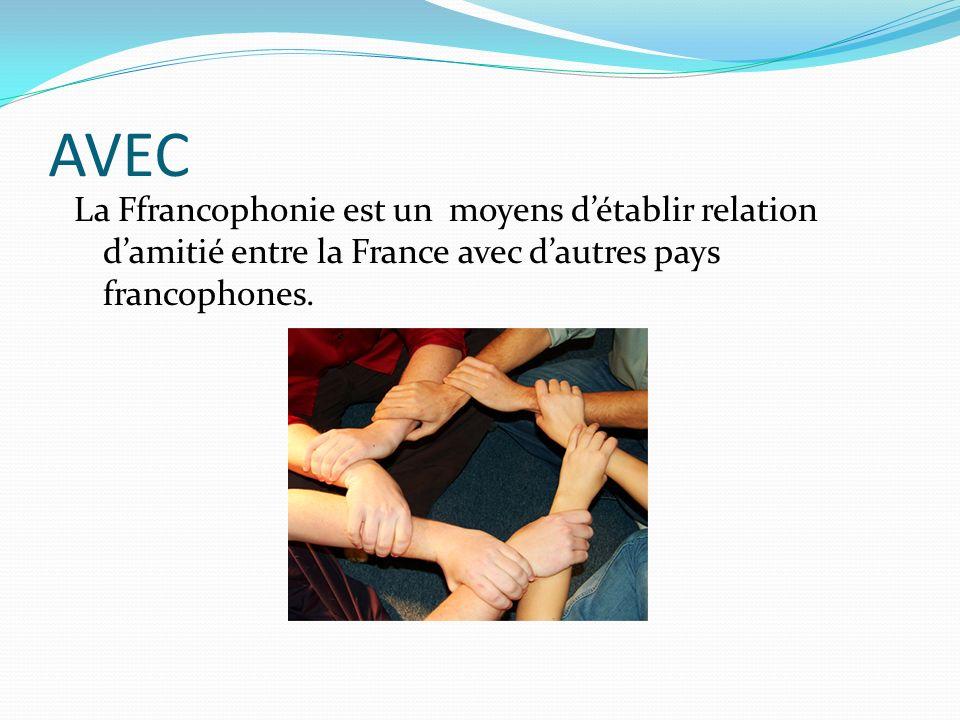 AVEC La Ffrancophonie est un moyens détablir relation damitié entre la France avec dautres pays francophones.