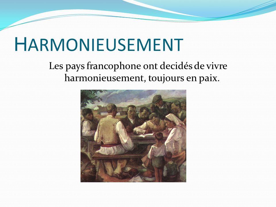 H ARMONIEUSEMENT Les pays francophone ont decidés de vivre harmonieusement, toujours en paix.