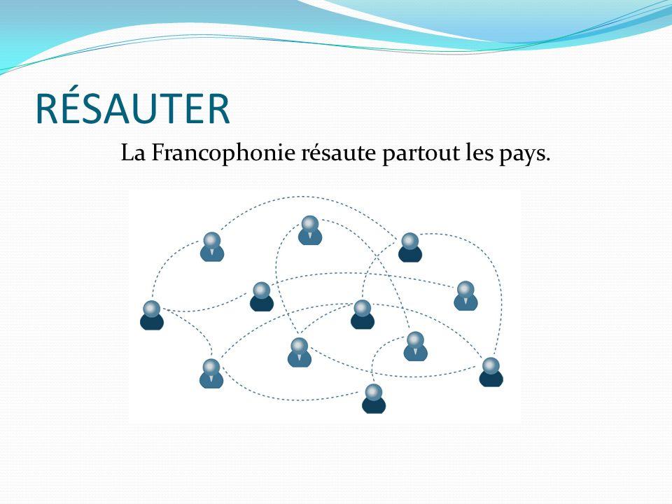 RÉSAUTER La Francophonie résaute partout les pays.