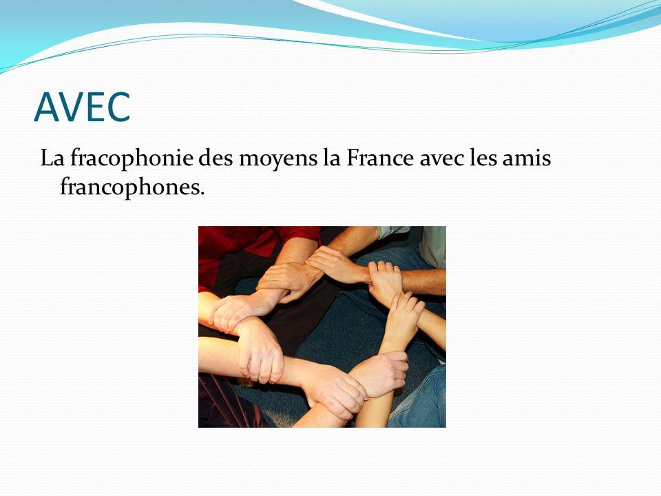 AVEC La fracophonie des moyens la France avec les amis francophones.