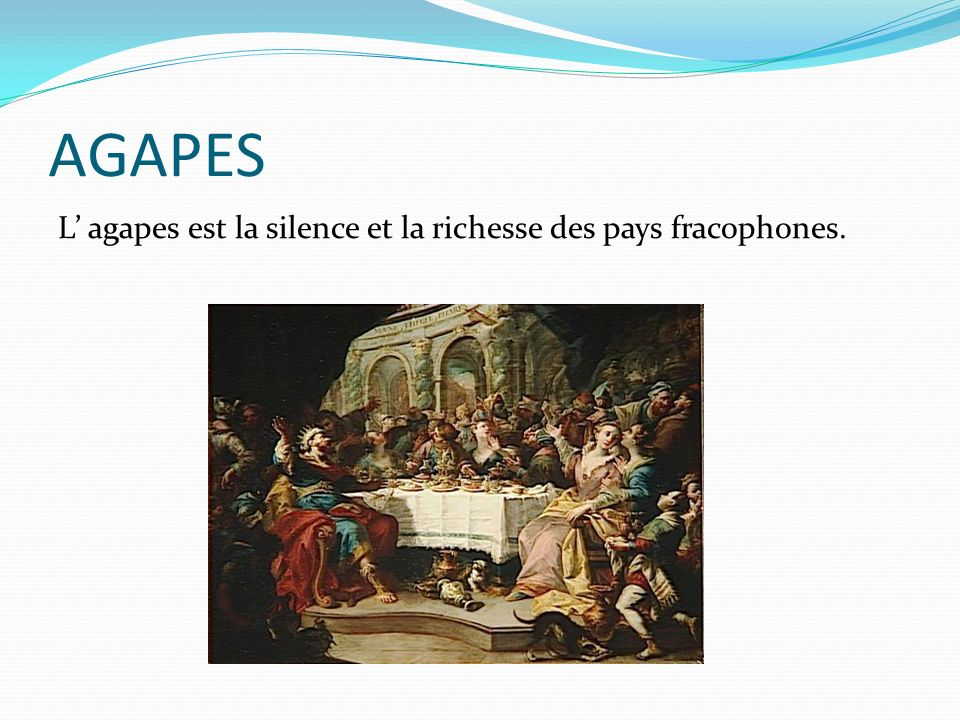 AGAPES L agapes est la silence et la richesse des pays fracophones.
