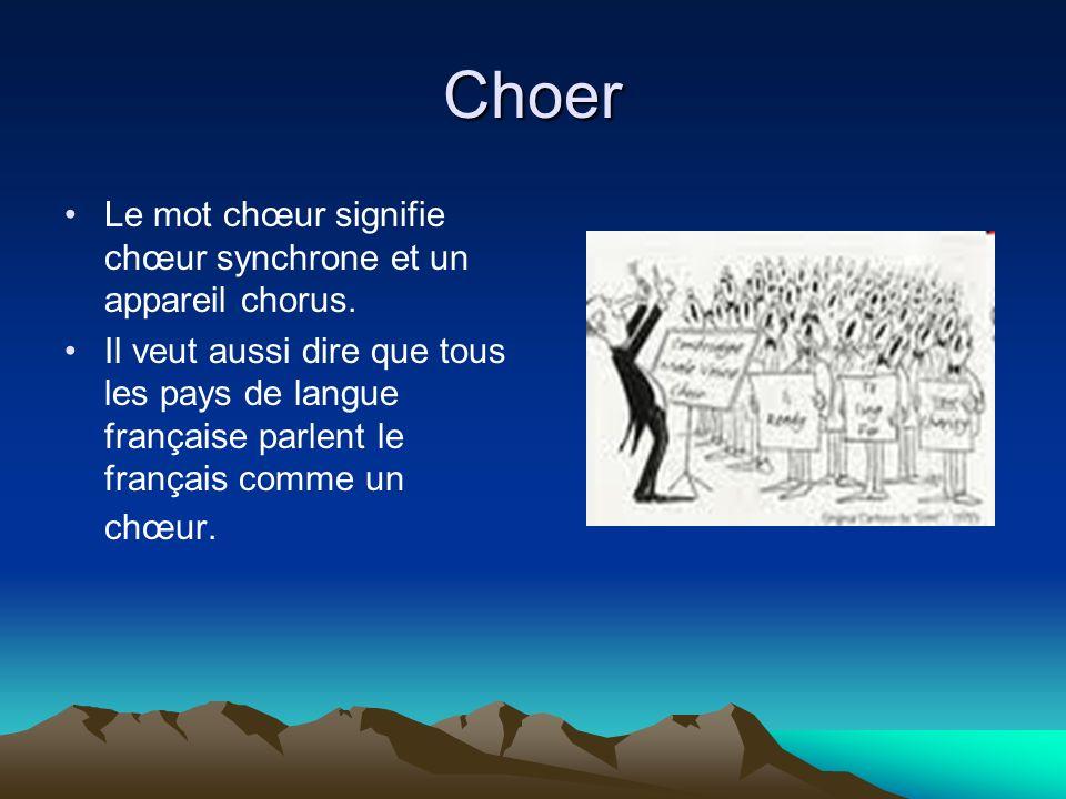 Choer Le mot chœur signifie chœur synchrone et un appareil chorus. Il veut aussi dire que tous les pays de langue française parlent le français comme