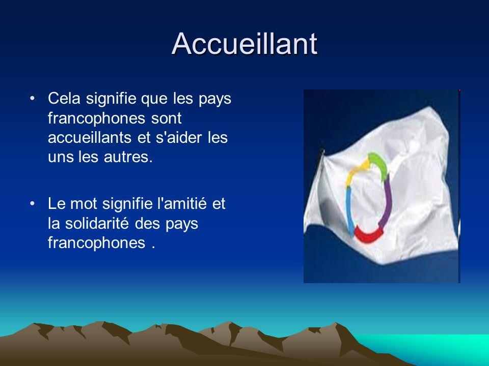Accueillant Cela signifie que les pays francophones sont accueillants et s'aider les uns les autres. Le mot signifie l'amitié et la solidarité des pay
