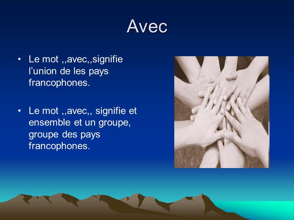 Avec Le mot,,avec,,signifie lunion de les pays francophones. Le mot,,avec,, signifie et ensemble et un groupe, groupe des pays francophones.