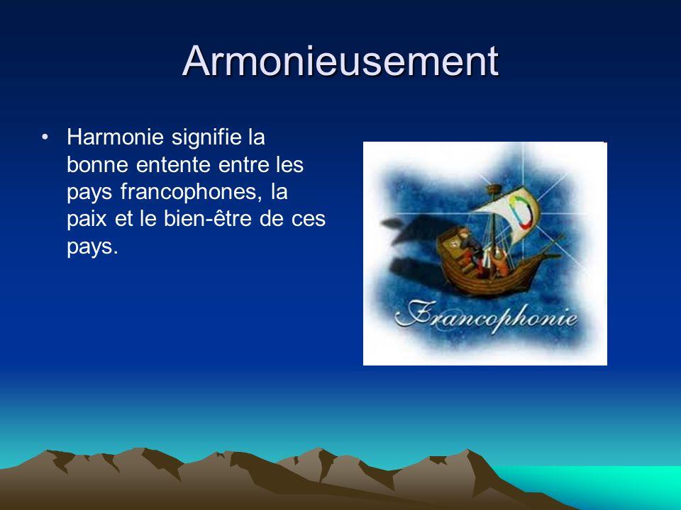 Armonieusement Harmonie signifie la bonne entente entre les pays francophones, la paix et le bien-être de ces pays.