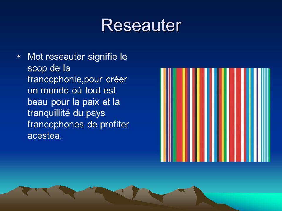 Reseauter Mot reseauter signifie le scop de la francophonie,pour créer un monde où tout est beau pour la paix et la tranquillité du pays francophones