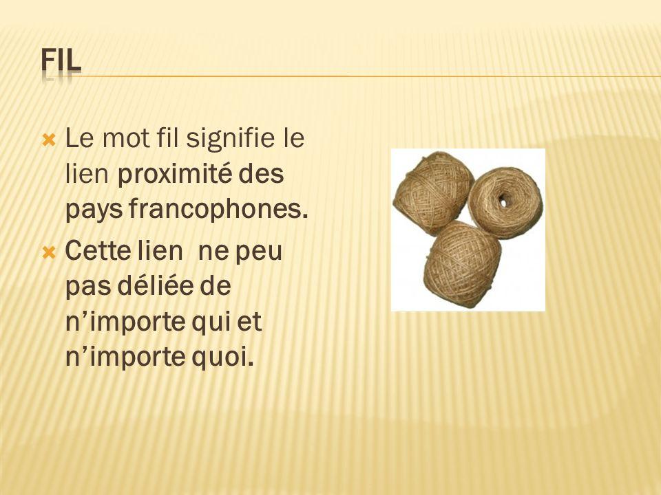 Le mot fil signifie le lien proximité des pays francophones. Cette lien ne peu pas déliée de nimporte qui et nimporte quoi.