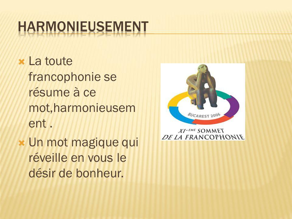 La toute francophonie se résume à ce mot,harmonieusem ent. Un mot magique qui réveille en vous le désir de bonheur.