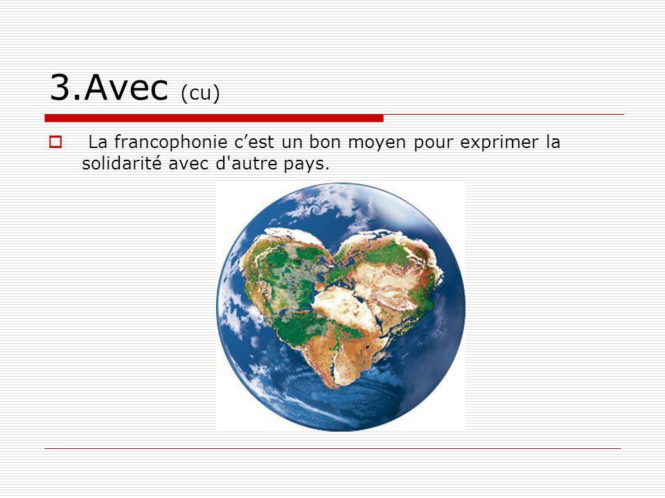 3.Avec (cu) La francophonie cest un bon moyen pour exprimer la solidarité avec d autre pays.