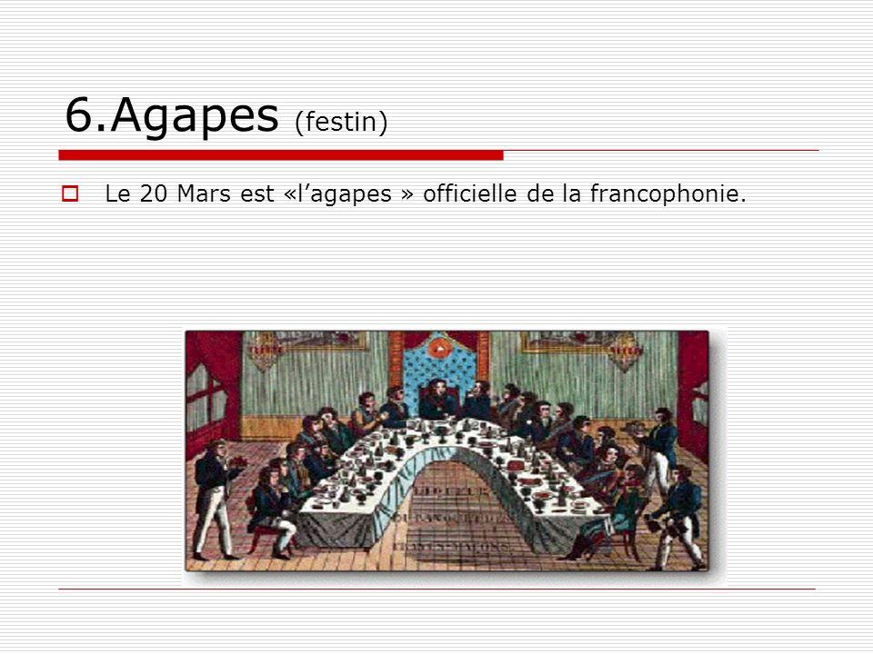6.Agapes (festin) Le 20 Mars est «lagapes » officielle de la francophonie.