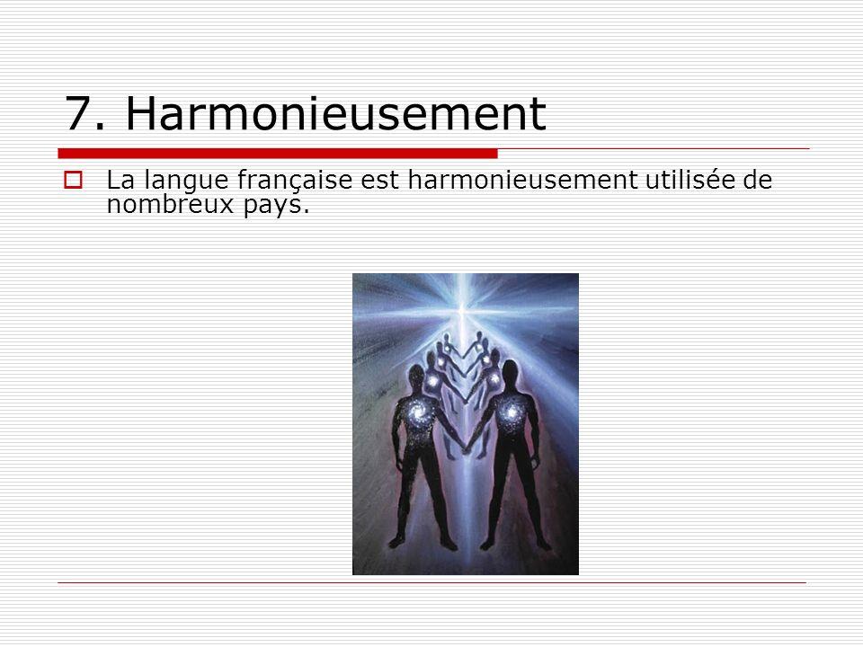 7. Harmonieusement La langue française est harmonieusement utilisée de nombreux pays.