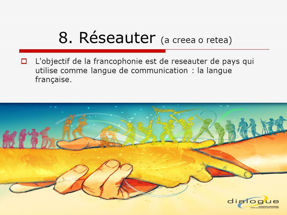 8. Réseauter (a creea o retea) L'objectif de la francophonie est de reseauter de pays qui utilise comme langue de communication : la langue française.