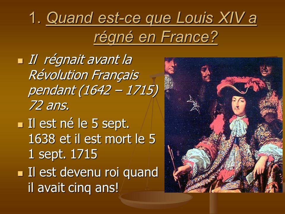 1. Quand est-ce que Louis XIV a régné en France.