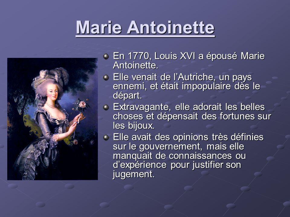 Marie Antoinette En 1770, Louis XVI a épousé Marie Antoinette. Elle venait de lAutriche, un pays ennemi, et était impopulaire dès le départ. Extravaga