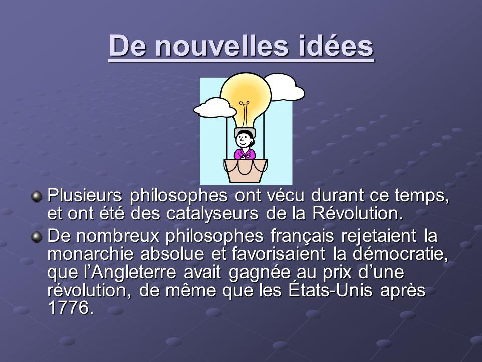 De nouvelles idées Plusieurs philosophes ont vécu durant ce temps, et ont été des catalyseurs de la Révolution. De nombreux philosophes français rejet