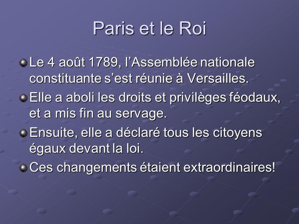 Paris et le Roi Le 4 août 1789, lAssemblée nationale constituante sest réunie à Versailles. Elle a aboli les droits et privilèges féodaux, et a mis fi