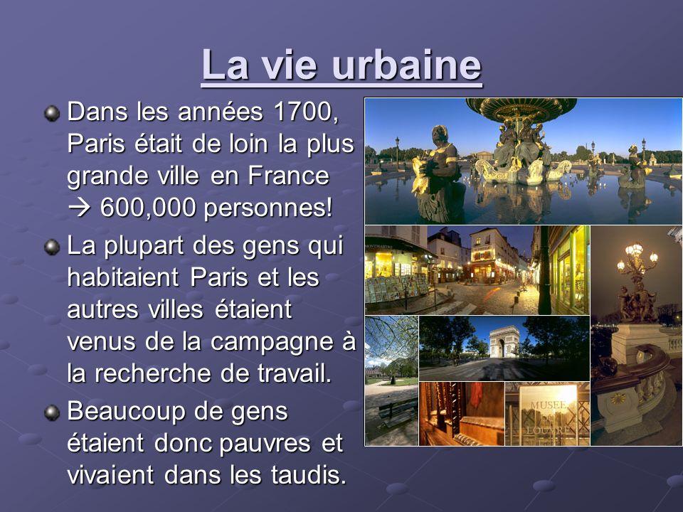 La vie urbaine Dans les années 1700, Paris était de loin la plus grande ville en France 600,000 personnes! La plupart des gens qui habitaient Paris et