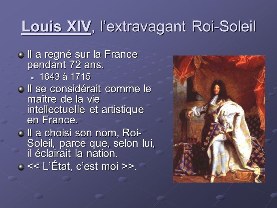 Louis XIV, lextravagant Roi-Soleil Il a regné sur la France pendant 72 ans. 1643 à 1715 1643 à 1715 Il se considérait comme le maître de la vie intell