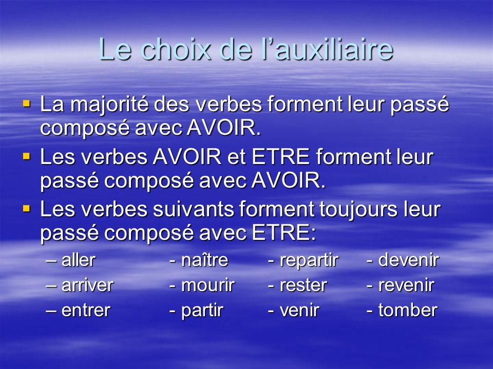 Le choix de lauxiliaire La majorité des verbes forment leur passé composé avec AVOIR. Les verbes AVOIR et ETRE forment leur passé composé avec AVOIR.