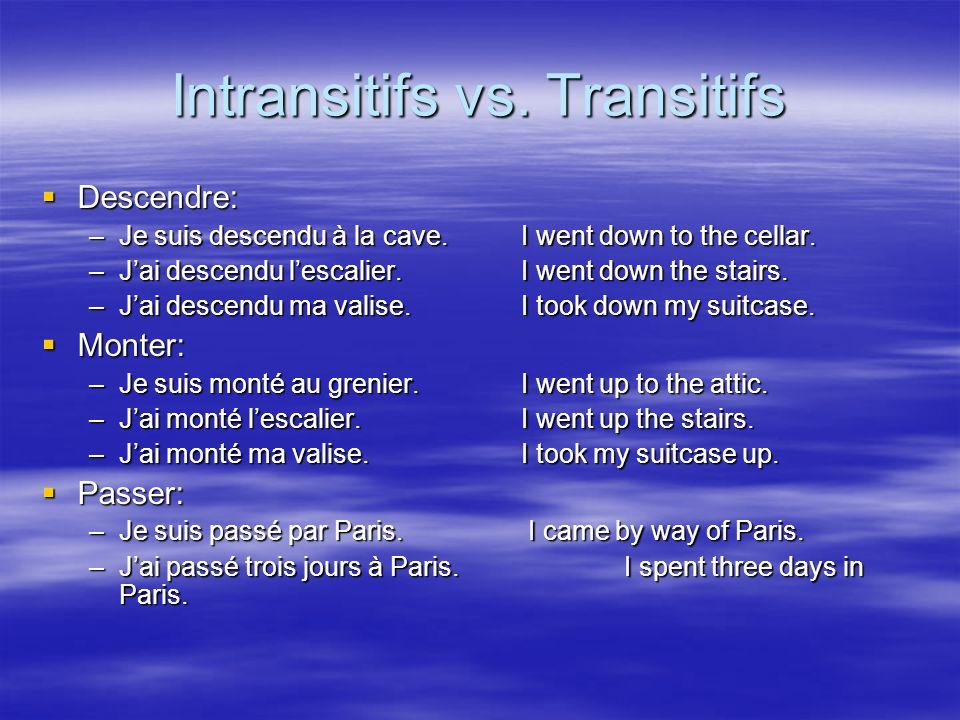 Intransitifs vs. Transitifs Descendre: Descendre: –Je suis descendu à la cave. I went down to the cellar. –Jai descendu lescalier. I went down the sta