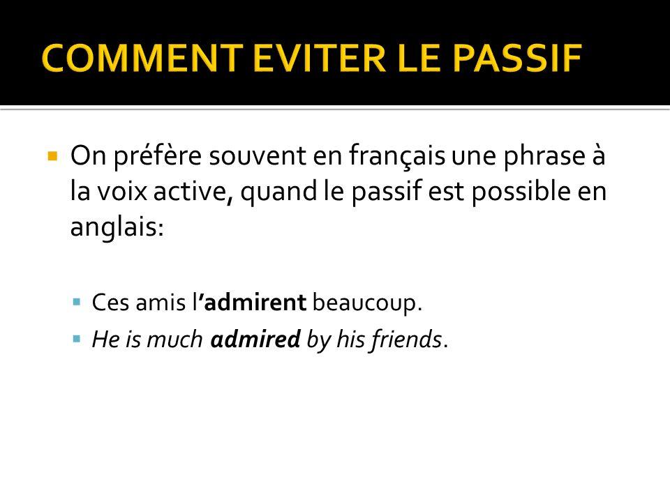 On préfère souvent en français une phrase à la voix active, quand le passif est possible en anglais: Ces amis ladmirent beaucoup. He is much admired b