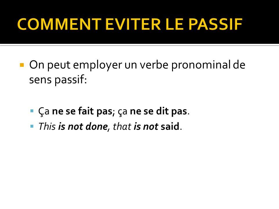 On peut employer un verbe pronominal de sens passif: Ça ne se fait pas; ça ne se dit pas. This is not done, that is not said.