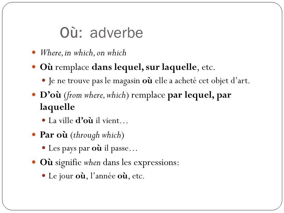 Où: adverbe Where, in which, on which Où remplace dans lequel, sur laquelle, etc.