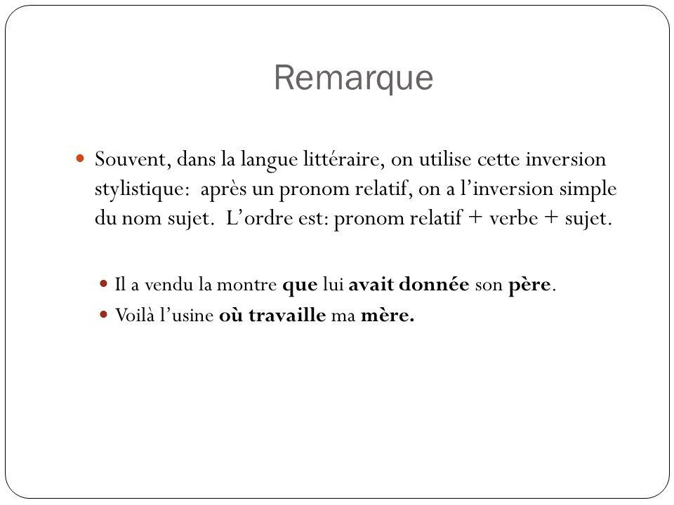 Remarque Souvent, dans la langue littéraire, on utilise cette inversion stylistique: après un pronom relatif, on a linversion simple du nom sujet.