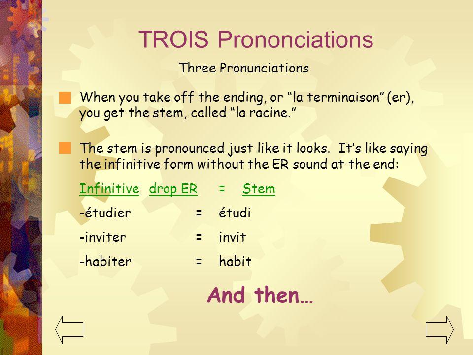 TROIS Prononciations Three Pronunciations When you take off the ending, or la terminaison (er), you get the stem, called la racine. The stem is pronou