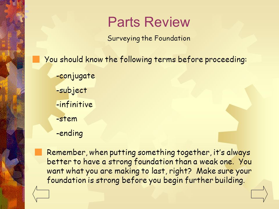 Parts Review Surveying the Foundation You should know the following terms before proceeding: -conjugate -subject -infinitive -stem -ending Remember, when putting something together, its always better to have a strong foundation than a weak one.
