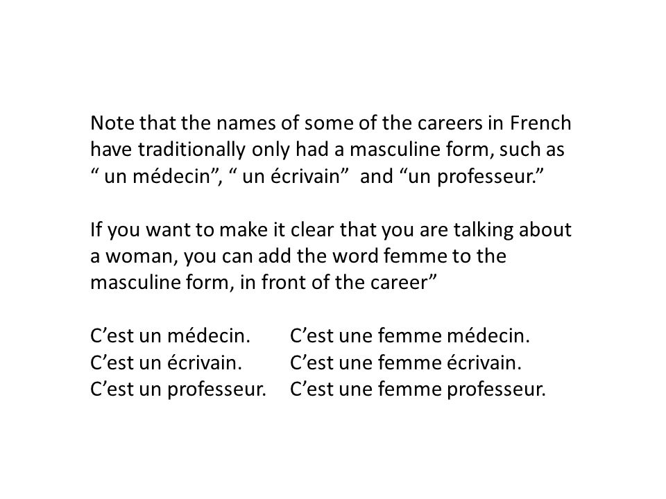 Note that the names of some of the careers in French have traditionally only had a masculine form, such as un médecin, un écrivain and un professeur.
