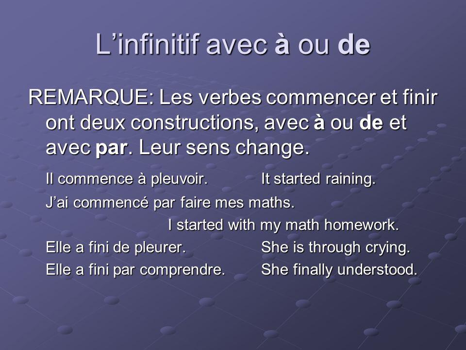 Linfinitif avec à ou de REMARQUE: Les verbes commencer et finir ont deux constructions, avec à ou de et avec par.