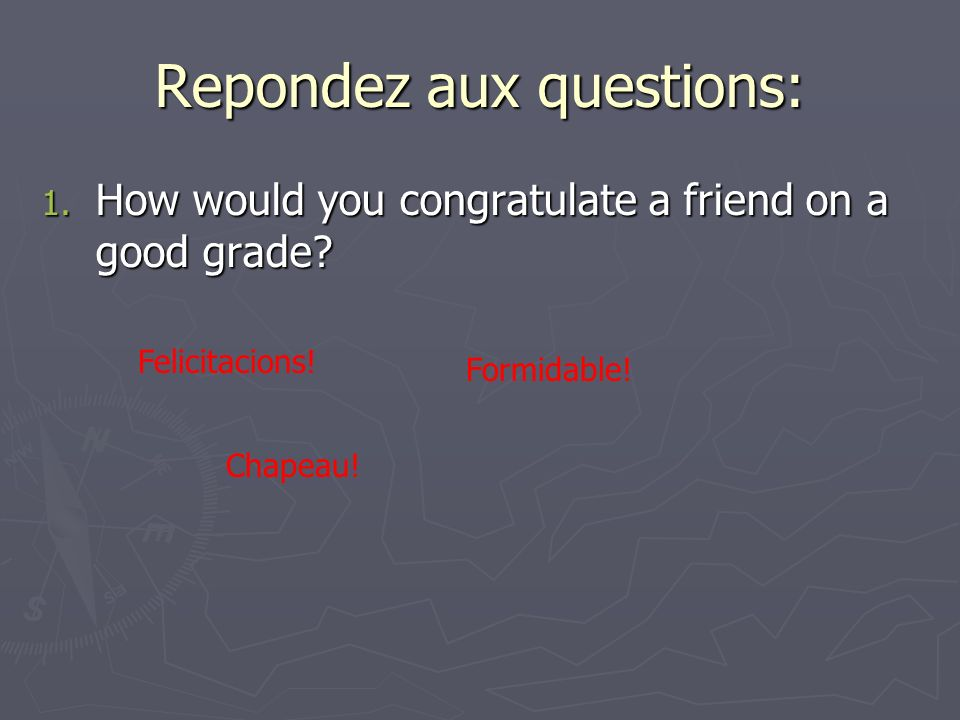 Repondez aux questions: 1. How would you congratulate a friend on a good grade.