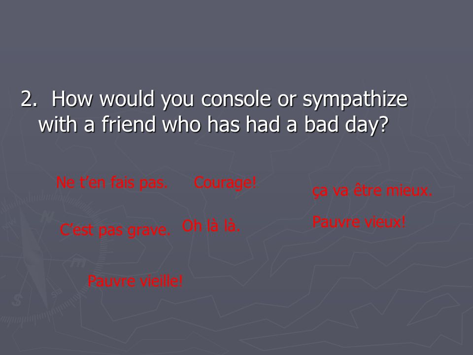 2. How would you console or sympathize with a friend who has had a bad day.