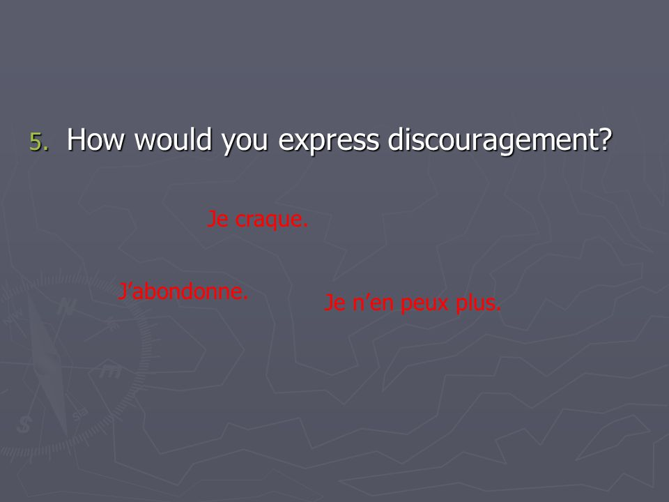 5. How would you express discouragement? Je craque. Jabondonne. Je nen peux plus.